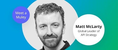 Meet a Muley: Matt McLarty, Global Leader of API Strategy