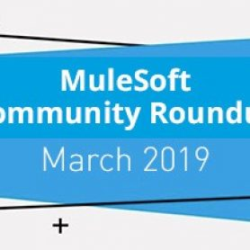 MuleSoft Community Roundup March 2019